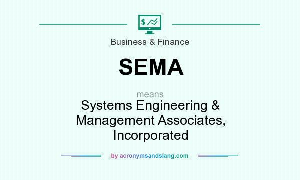 What does SEMA mean? It stands for Systems Engineering & Management Associates, Incorporated