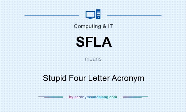 What does SFLA mean? It stands for Stupid Four Letter Acronym