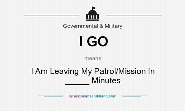 What does I GO mean? It stands for I Am Leaving My Patrol/Mission In _____ Minutes