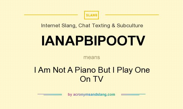 What does IANAPBIPOOTV mean? It stands for I Am Not A Piano But I Play One On TV