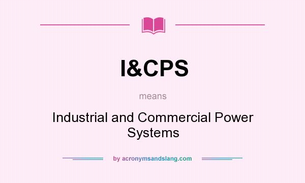 What does I&CPS mean? It stands for Industrial and Commercial Power Systems