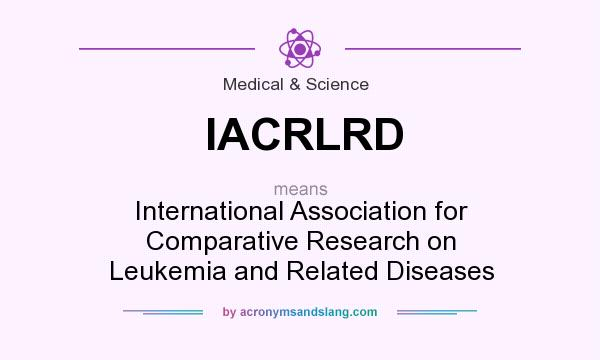 What does IACRLRD mean? It stands for International Association for Comparative Research on Leukemia and Related Diseases