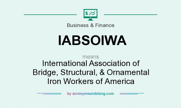 What does IABSOIWA mean? It stands for International Association of Bridge, Structural, & Ornamental Iron Workers of America