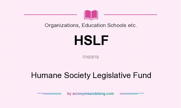 What does HSLF mean? It stands for Humane Society Legislative Fund