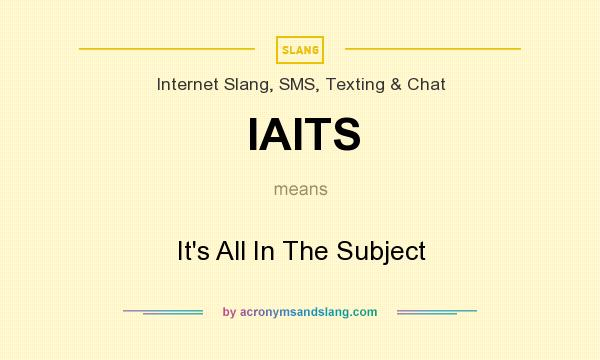 What does IAITS mean? It stands for It`s All In The Subject