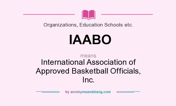 What does IAABO mean? It stands for International Association of Approved Basketball Officials, Inc.