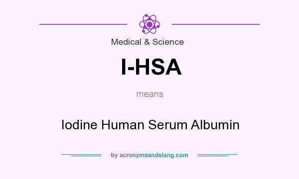 What does I-HSA mean? It stands for Iodine Human Serum Albumin