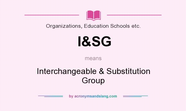 What does I&SG mean? It stands for Interchangeable & Substitution Group
