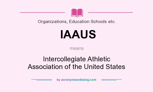 What does IAAUS mean? It stands for Intercollegiate Athletic Association of the United States