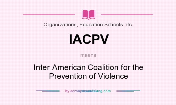 What does IACPV mean? It stands for Inter-American Coalition for the Prevention of Violence