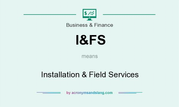 What does I&FS mean? It stands for Installation & Field Services