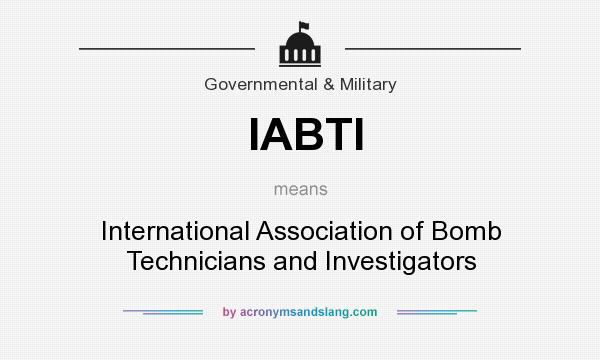 What does IABTI mean? It stands for International Association of Bomb Technicians and Investigators