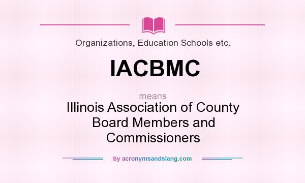 What does IACBMC mean? It stands for Illinois Association of County Board Members and Commissioners