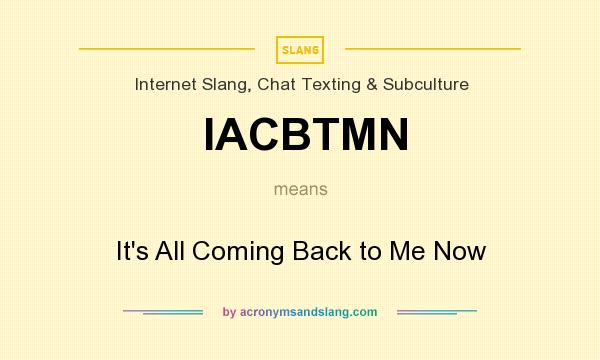 What does IACBTMN mean? It stands for It`s All Coming Back to Me Now