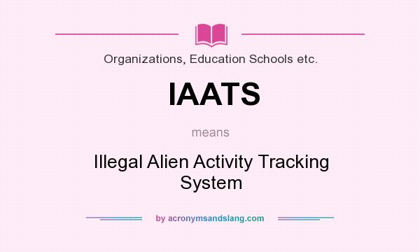 What does IAATS mean? It stands for Illegal Alien Activity Tracking System