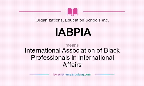 What does IABPIA mean? It stands for International Association of Black Professionals in International Affairs