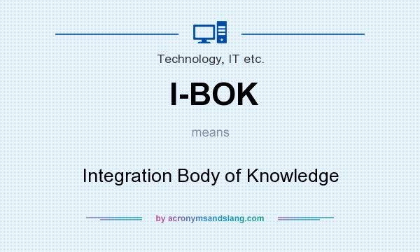 What does I-BOK mean? It stands for Integration Body of Knowledge