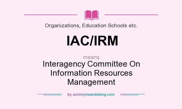 What does IAC/IRM mean? It stands for Interagency Committee On Information Resources Management