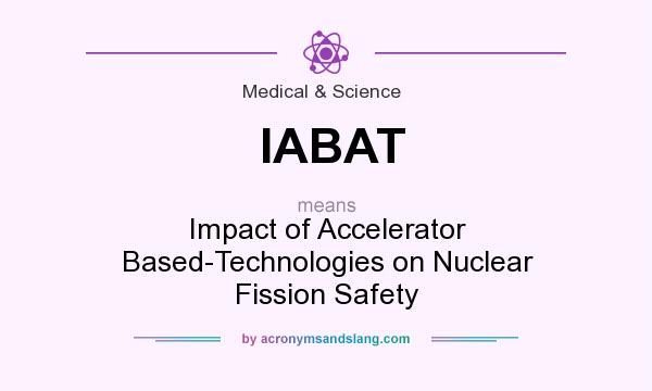 What does IABAT mean? It stands for Impact of Accelerator Based-Technologies on Nuclear Fission Safety