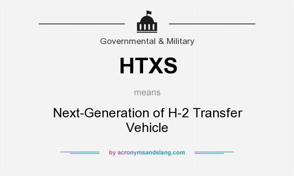 What does HTXS mean? It stands for Next-Generation of H-2 Transfer Vehicle