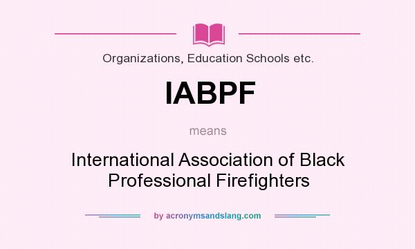 What does IABPF mean? It stands for International Association of Black Professional Firefighters