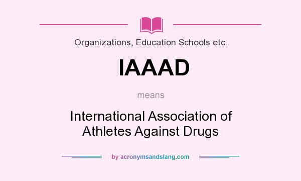 What does IAAAD mean? It stands for International Association of Athletes Against Drugs