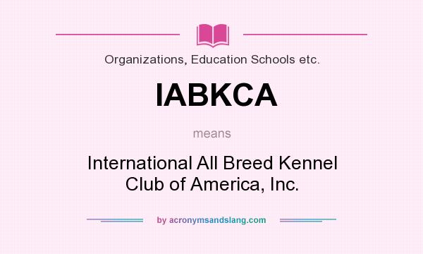 What does IABKCA mean? It stands for International All Breed Kennel Club of America, Inc.