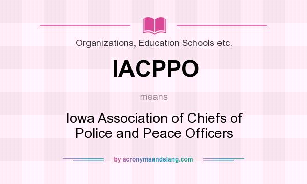 What does IACPPO mean? It stands for Iowa Association of Chiefs of Police and Peace Officers