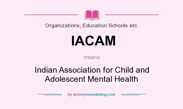What does IACAM mean? It stands for Indian Association for Child and Adolescent Mental Health
