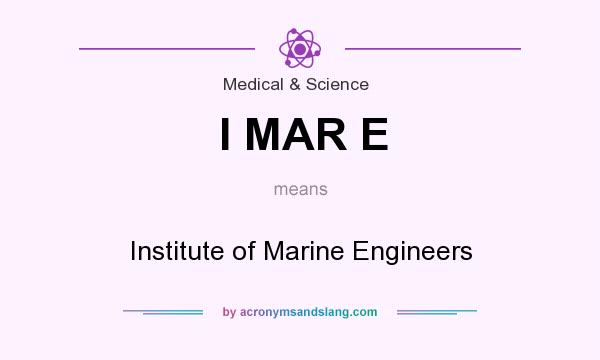 What does I MAR E mean? It stands for Institute of Marine Engineers