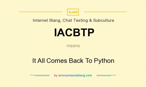 What does IACBTP mean? It stands for It All Comes Back To Python