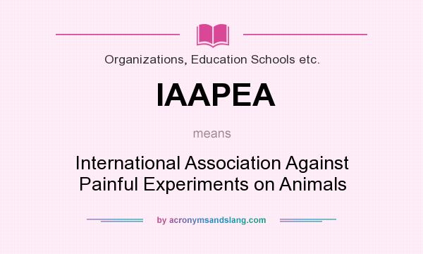 What does IAAPEA mean? It stands for International Association Against Painful Experiments on Animals