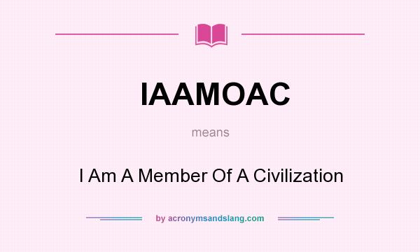 What does IAAMOAC mean? It stands for I Am A Member Of A Civilization