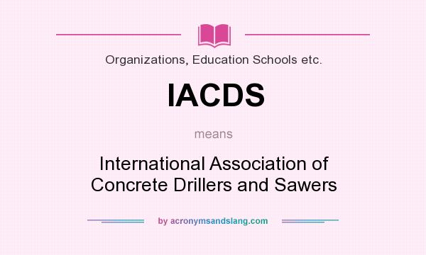What does IACDS mean? It stands for International Association of Concrete Drillers and Sawers