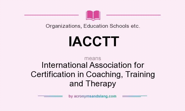 What does IACCTT mean? It stands for International Association for Certification in Coaching, Training and Therapy