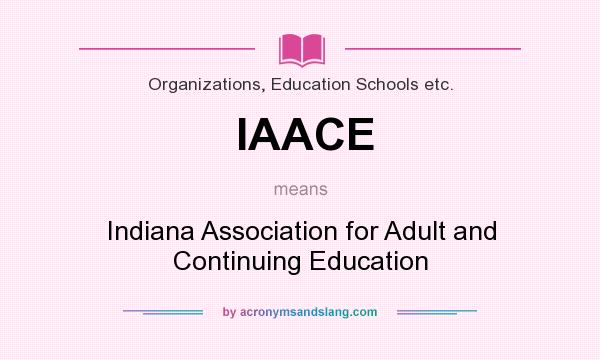 What does IAACE mean? It stands for Indiana Association for Adult and Continuing Education