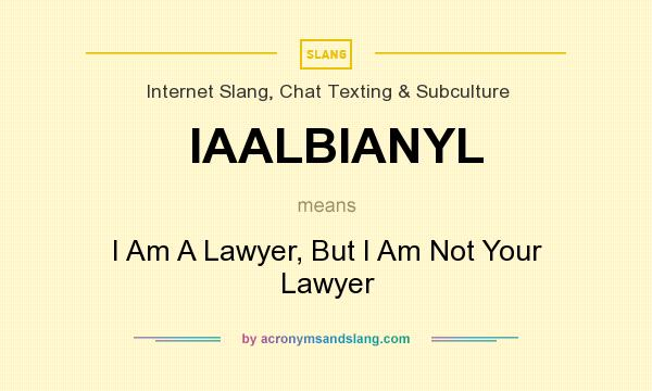 What does IAALBIANYL mean? It stands for I Am A Lawyer, But I Am Not Your Lawyer