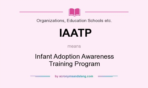 What does IAATP mean? It stands for Infant Adoption Awareness Training Program