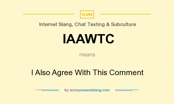 What does IAAWTC mean? It stands for I Also Agree With This Comment