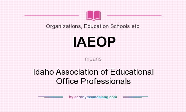 What does IAEOP mean? It stands for Idaho Association of Educational Office Professionals