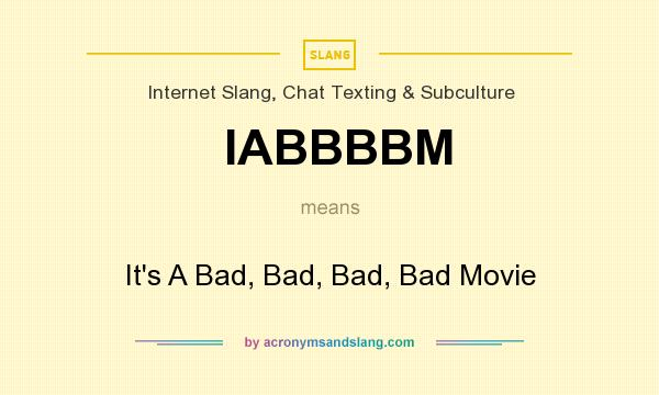What does IABBBBM mean? It stands for It`s A Bad, Bad, Bad, Bad Movie