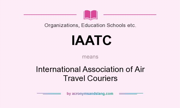 What does IAATC mean? It stands for International Association of Air Travel Couriers