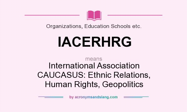 What does IACERHRG mean? It stands for International Association CAUCASUS: Ethnic Relations, Human Rights, Geopolitics