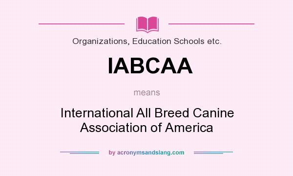 What does IABCAA mean? It stands for International All Breed Canine Association of America