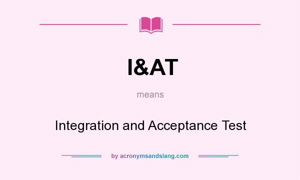 What does I&AT mean? It stands for Integration and Acceptance Test