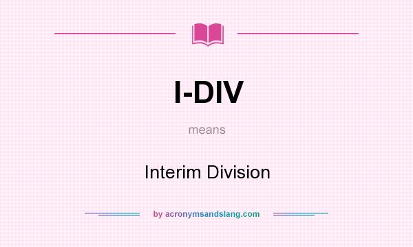 What does I-DIV mean? It stands for Interim Division