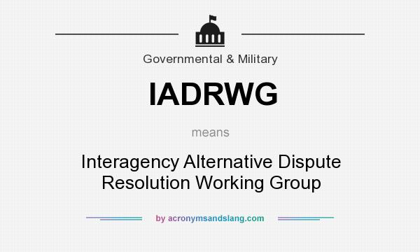 What does IADRWG mean? It stands for Interagency Alternative Dispute Resolution Working Group