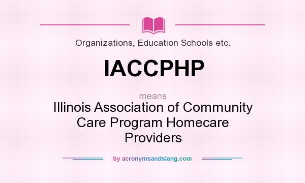What does IACCPHP mean? It stands for Illinois Association of Community Care Program Homecare Providers