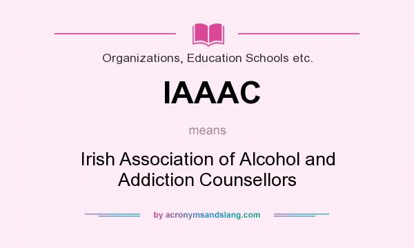What does IAAAC mean? It stands for Irish Association of Alcohol and Addiction Counsellors