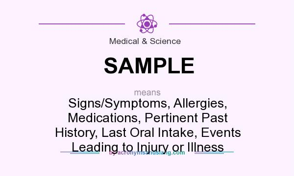 What does SAMPLE mean? It stands for Signs/Symptoms, Allergies, Medications, Pertinent Past History, Last Oral Intake, Events Leading to Injury or Illness